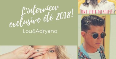 [Interview] Rencontre exclusive avec Lou & Adryano à l'occasion de leur titre en commun«Une fille du soleil», le tube de l'été2018!