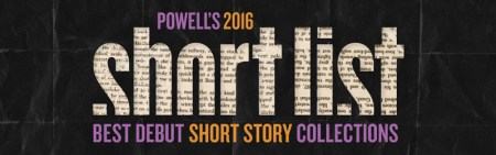 The Short List 2016  Best Debut Short Story Collections   Powell s Books Powell s 2016 Short List  Best Debut Short Story Collections
