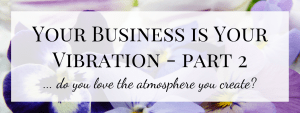 Your Business is Your Vibration – Part 2