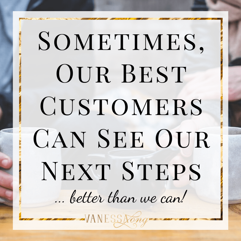 Sometimes, our best customers can see our path to profit and growth better than we can, we've got to ask them to find out.