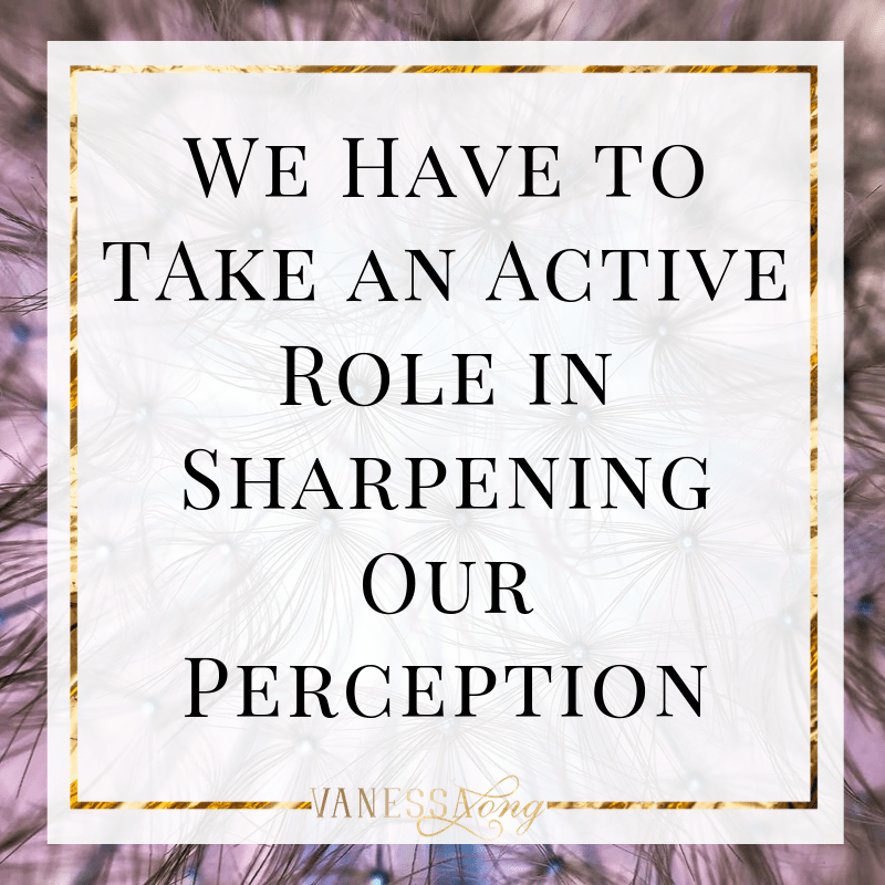take an active role in sharpening your perception