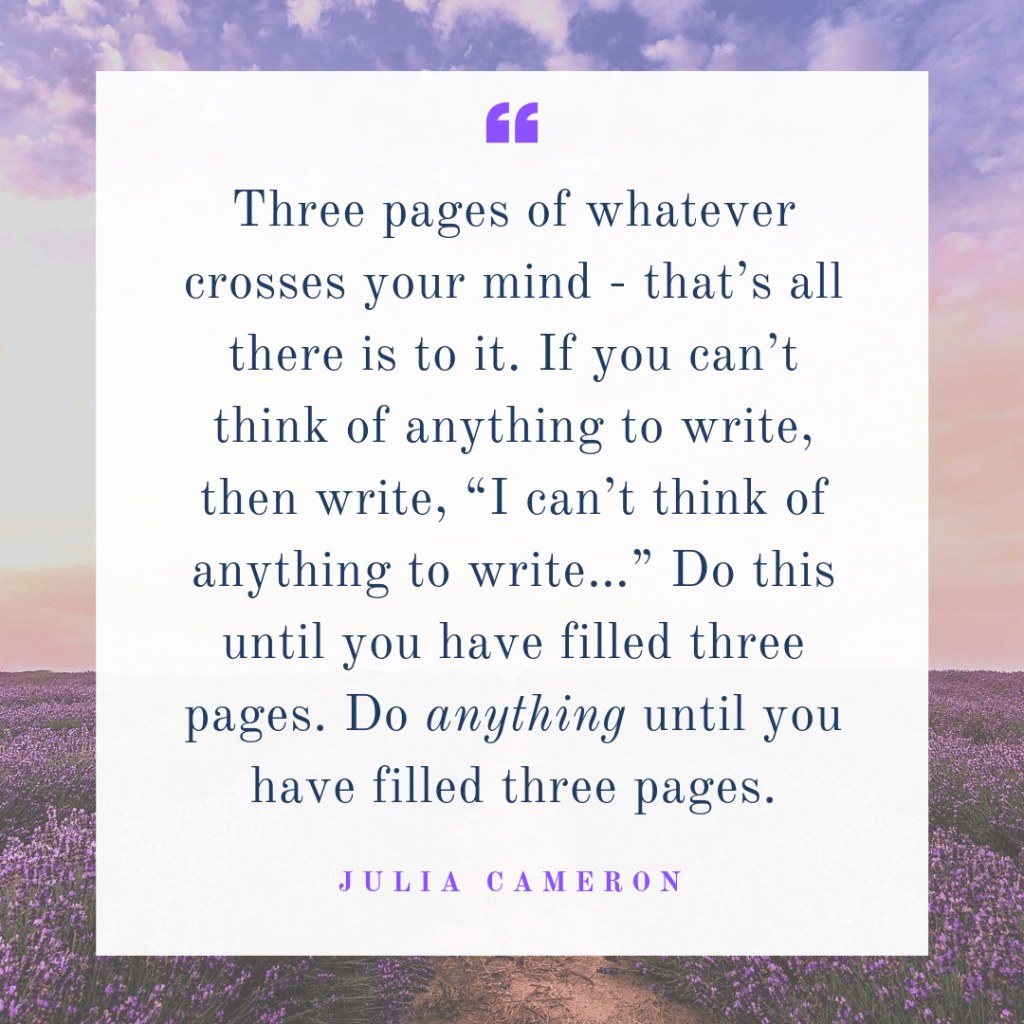 Julia Cameron tells us to write 3 pages of whatever comes to mind every morning - those are the morning pages.