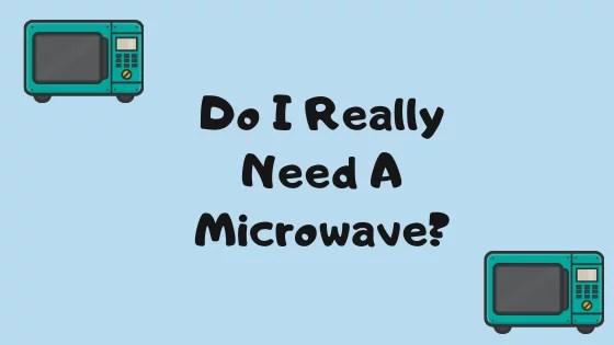 Do I Really Need A Microwave?