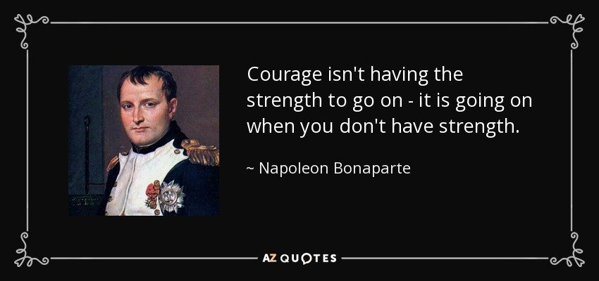 courage isn't having the strength to go on - it's going on when you don't have the strength.