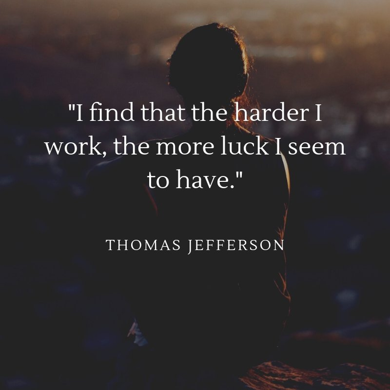 I find that the harder I work, the more luck I seem to have ~ Thomas Jefferson