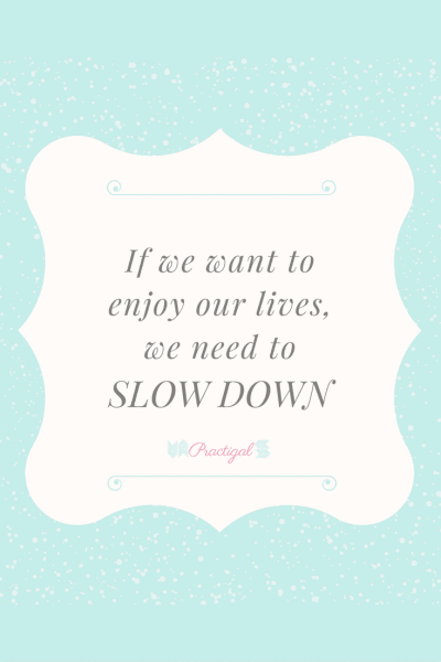If we want to enjoy our lives, we need to slow down. Practigal