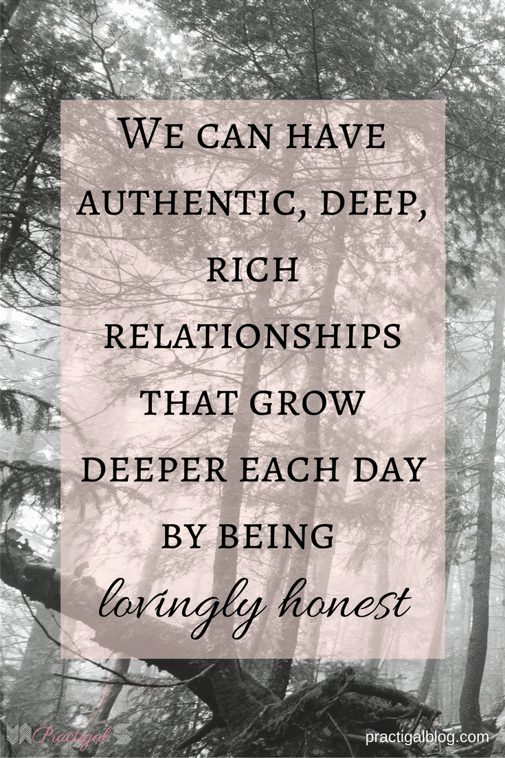 We can have authentic, deep, rich relationships that grow deeper each day by being lovingly honest- Practigal Blog