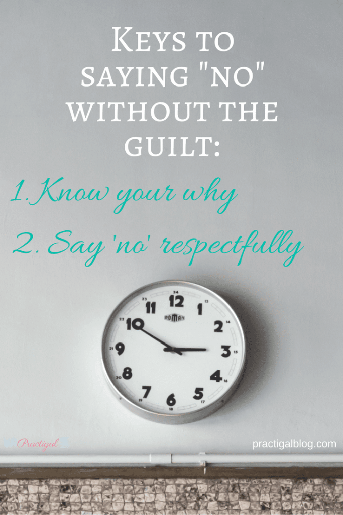 "Keys to saying ""no"" without the guilt: (1) Know your why. (2) Say ""no"" respectfully. We often let our lives get WAY too busy because we don't know how to say no. Take time to learn what to say no to, how to say no, and how to stop the guilt. -Practigal Blog"