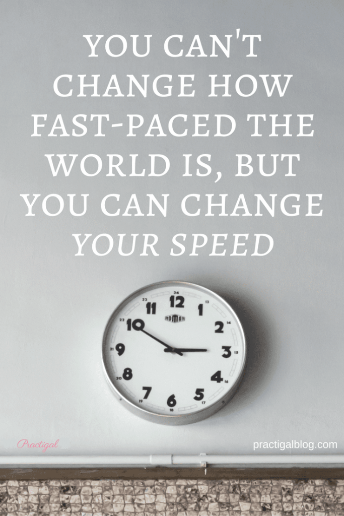 You can't change how fast-paced the world is, but you can change your speed. We often let our lives get WAY too busy because we don't know how to say no. Take time to learn what to say no to, how to say no, and how to stop the guilt. -Practigal Blog