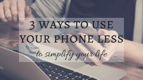 3 Ways to Use Your Phone Less to Simplify Your Life