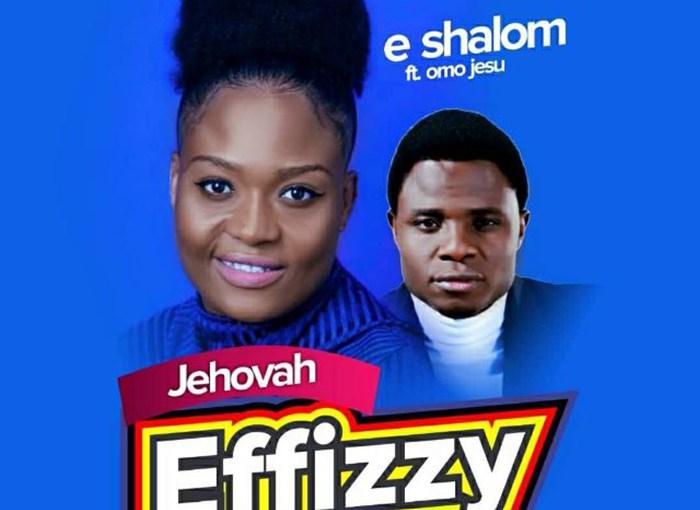 Jehovah Effizzy - E-Shalom (ft. Omo Jesu)