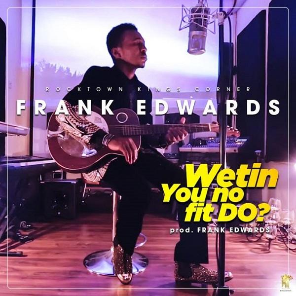 Frank Edwards Wetin You No Fit Do