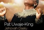 Pat Uwaje-King Jehovah Daalu