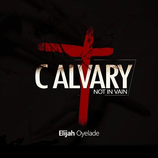 Elijah Oyelade Calvary (Not In Vain)