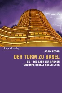 Der Turm zu Basel: BIZ - Die Bank der Banken und ihre dunkle Geschichte