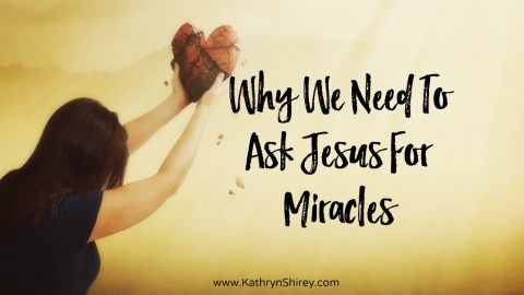 Why We Need To Ask Jesus For Miracles