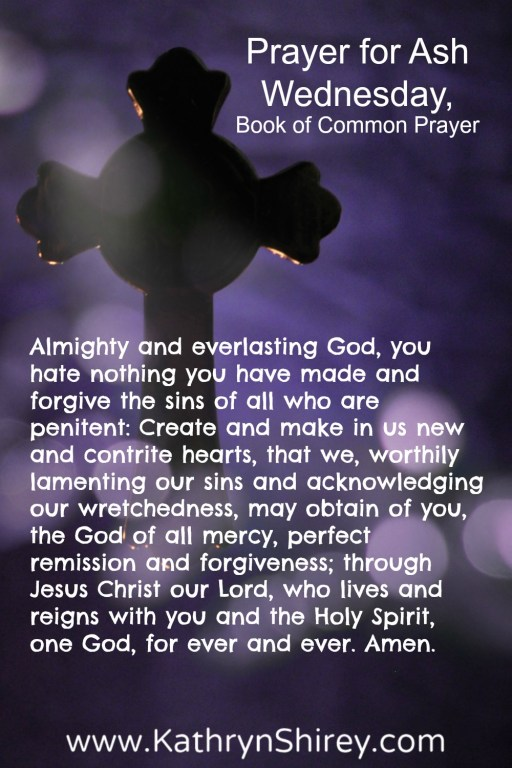 Prayer for Ash Wednesday (Book of Common Prayer) Almighty and everlasting God, you hate nothing you have made and forgive the sins of all who are penitent: Create and make in us new and contrite hearts, that we, worthily lamenting our sins and acknowledging our wretchedness, may obtain of you, the God of all mercy, perfect remission and forgiveness; through Jesus Christ our Lord, who lives and reigns with you and the Holy Spirit, one God, for ever and ever. Amen.