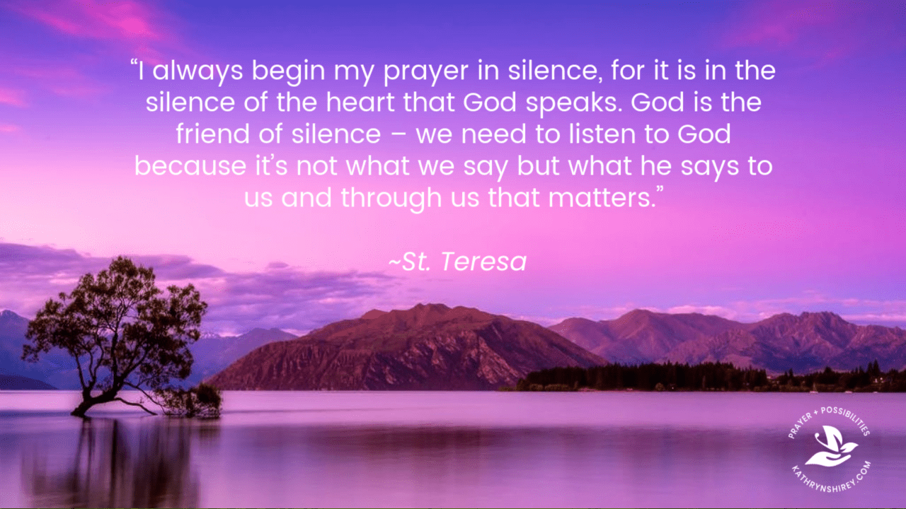 """I always begin my prayer in silence, for it is in the silence of the heart that God speaks. God is the friend of silence – we need to listen to God because it's not what we say but he says to us and through us that matters."" ~St Teresa of Calcutta"