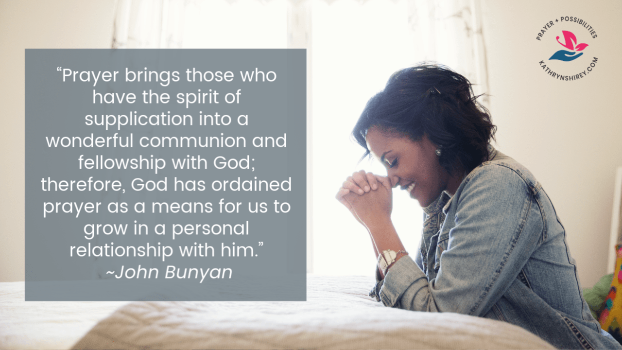 """Prayer brings those who have the spirit of supplication into a wonderful communion and fellowship with God; therefore, God has ordained prayer as a means for us to grow in a personal relationship with him."" ~John Bunyon"