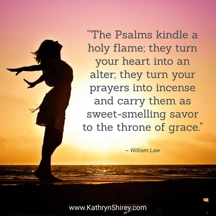 """The Psalms kindle a holy flame; they turn your heart into an alter; they turn your prayers into incense and carry them as sweet-smelling savor to the throne of grace."" ~William Law"
