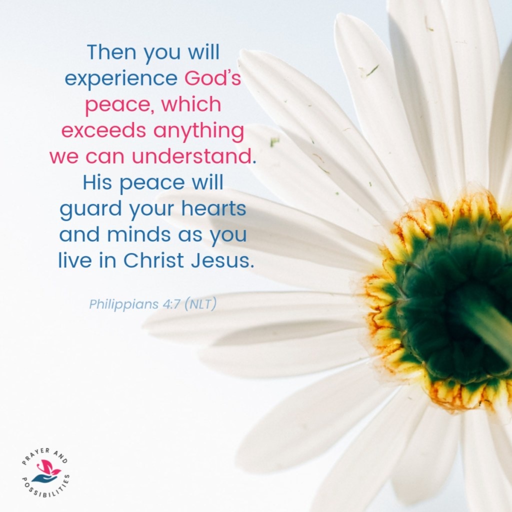 Then you will experience God's peace, which exceeds anything we can understand. His peace will guard your hearts and minds as you live in Christ Jesus. - Philippians 4:7