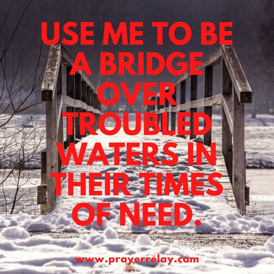 Use me to be a bridge over troubled waters in their times of need.