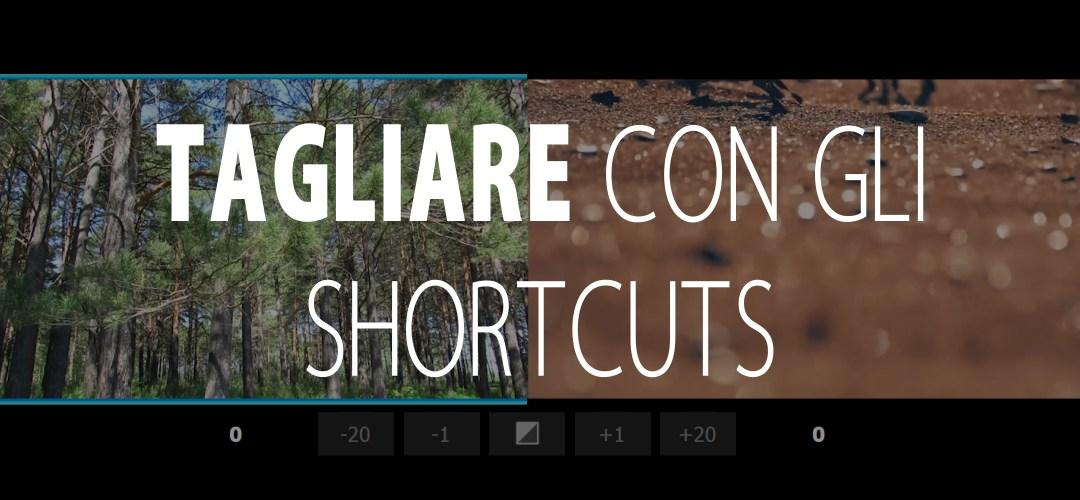 I Tagli: tutti gli shortcuts per velocizzare l'editing