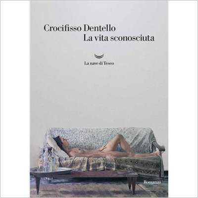 """""""La vita sconosciuta"""" di Crocifisso Dentello"""