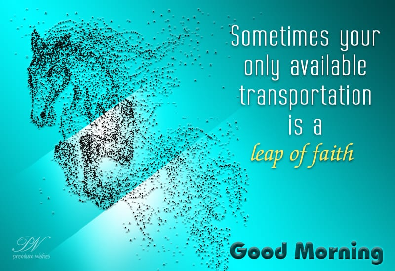 Good Morning Sometimes Your Only Transportation Is A Leap Of Faith Good Morning Wishes