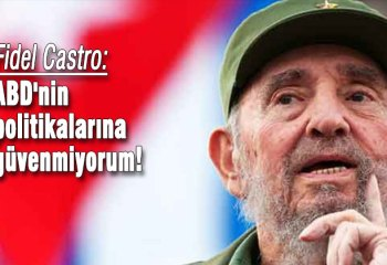 Fidel Castro: ABD'nin politikalarına güvenmiyorum!