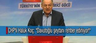 """CHP'li Haluk Koç: """"Davutoğlu şeytanı rehber ediniyor!"""""""