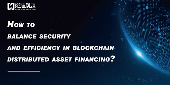 Neng Lian Technology Co., Ltd Introduced How to balance security and efficiency in blockchain distributed asset financing 5