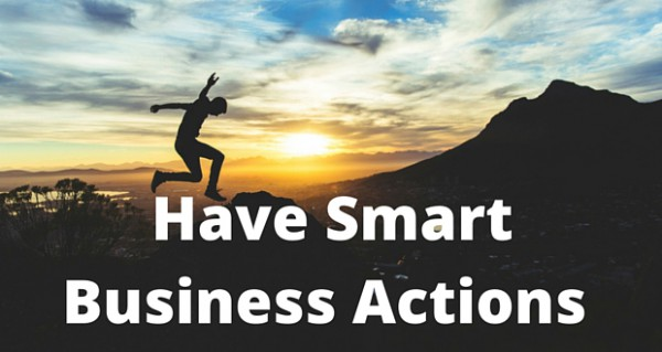Have-Smart-Business-Actions-600x319 For Greater Business Success, Change Your Actions