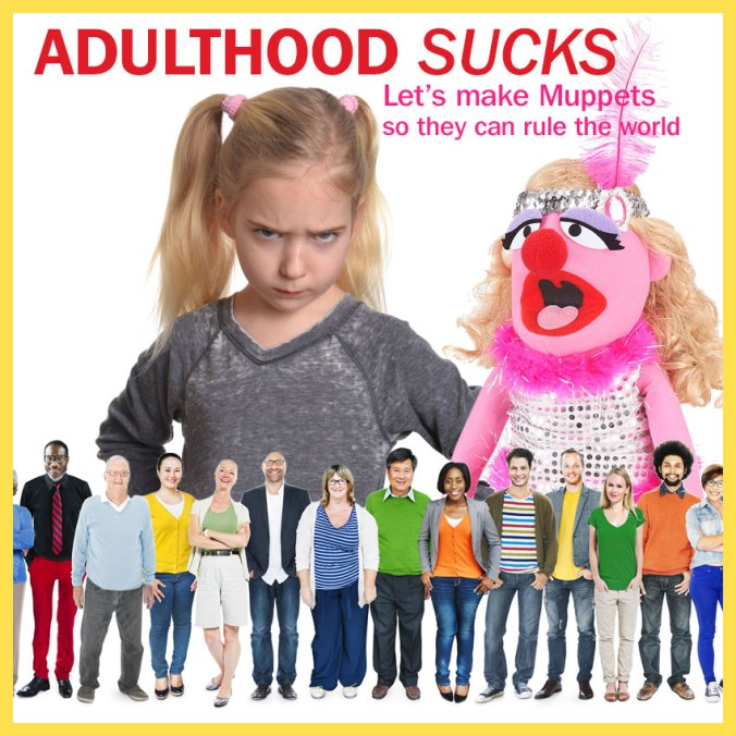 Adulthood sucks. Make muppets so they can rule the world.