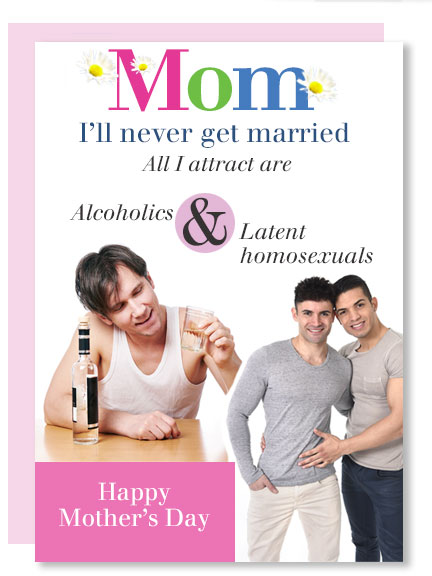 Mom, I'll never get married. All I attract are alcoholics and latent homosexuals.