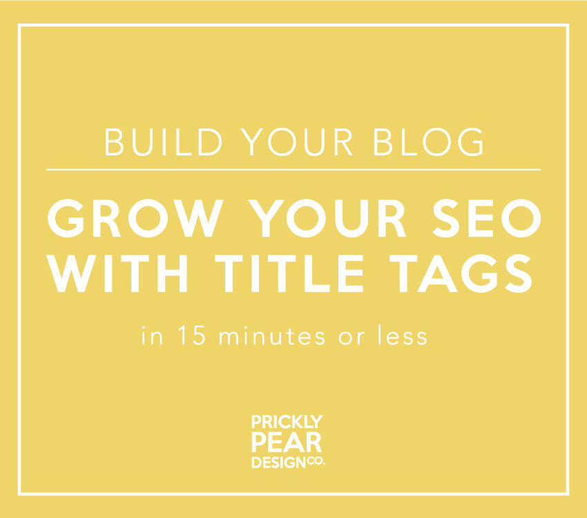Grow Your SEO with Title Tags | Build Your Blog in 15 minutes or less | Prickly Pear Design Co. | DIY small business web design | DIY marketing | DIY graphic design