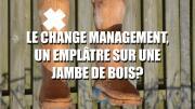 Le change management, un emplâtre sur une jambe de bois ?