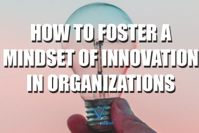 How To Foster A Mindset of Innovation In Organizations