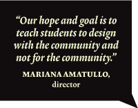 """Our hope and goal is to teach students to design with the community and not for the community."""""""