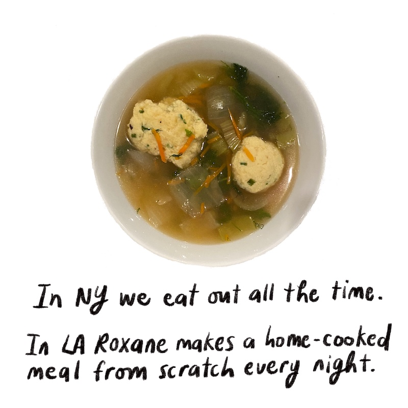 In NY we eat out all the time. In LA Roxane makes a home-cooked meal from scratch every night