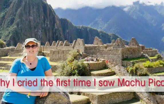 Why I cried the first time I saw Machu Picchu Peru