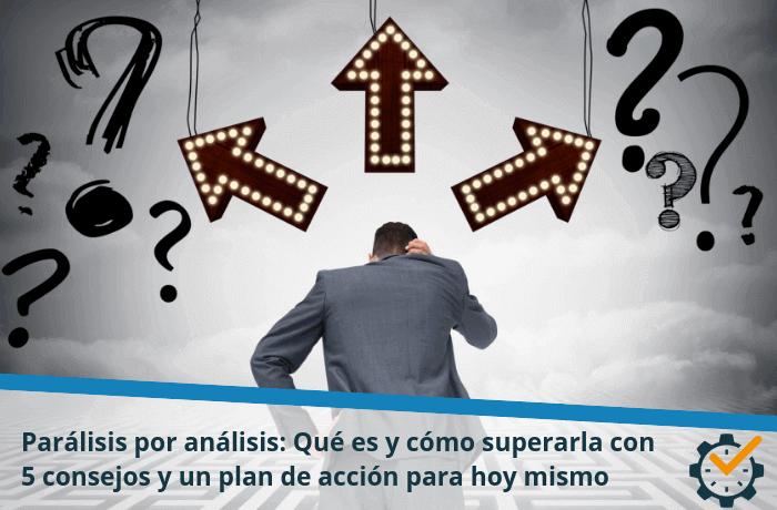Parálisis por análisis: Qué es y cómo superarla con 5 consejos y un plan de acción para hoy mismo
