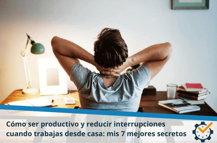 Cómo ser productivo y reducir interrupciones cuando trabajas desde casa: mis 7 mejores secretos