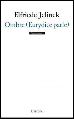 Elfriede JELINEK, Ombre (Eurydice parle), L'Arche