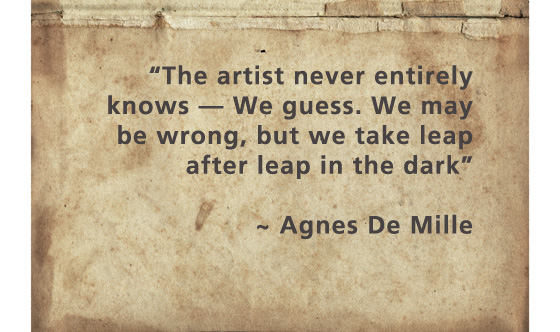 """The artist never entirely knows — We guess. We may be wrong, but we take leap after leap in the dark"" ~ Agnes de Mille"