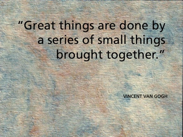 """Great Things are done by a series of small things brought together."""""""
