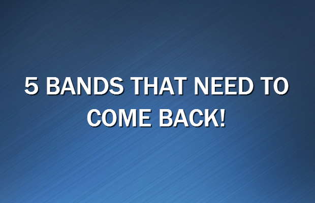 5 bands that need to come back