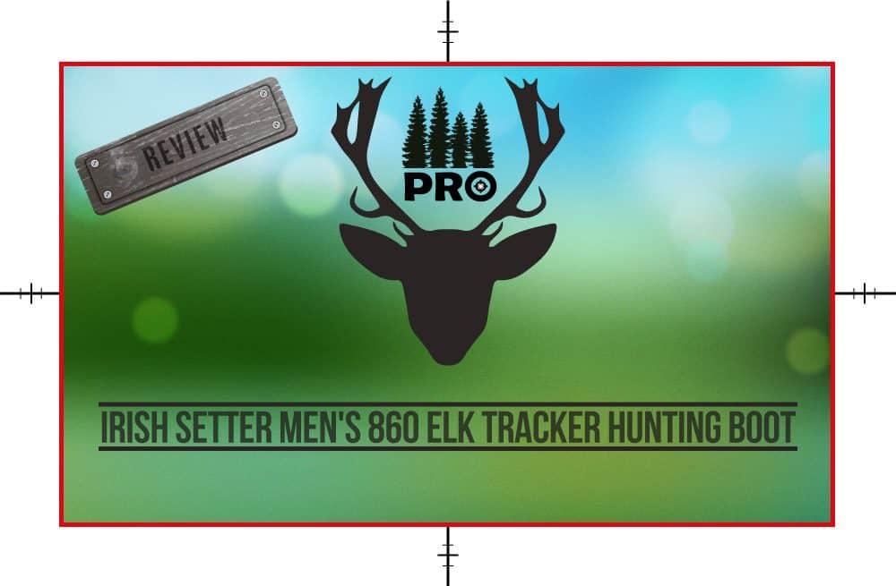 Irish Setter Men's 860 Elk Tracker Waterproof 1000 Gram Boot Review - proHuntingHacks