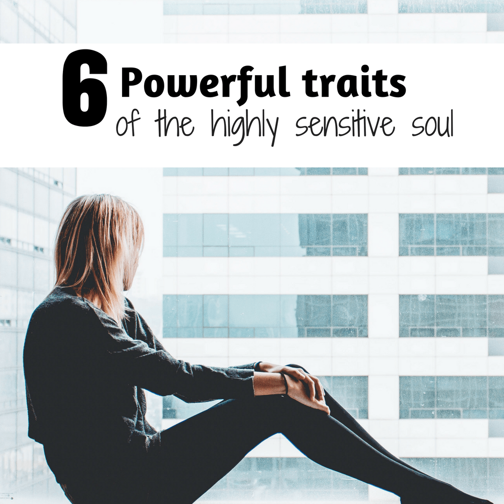 6 Powerful Traits of the Highly Sensitive Soul