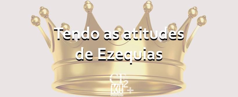 #TrocandoIdéia – Tendo as atitudes de Ezequias
